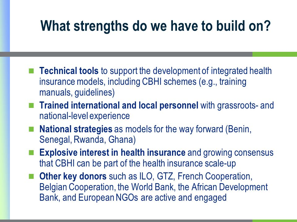 Technical tools to support the development of integrated health insurance models, including CBHI schemes (e.g., training manuals, guidelines) Trained international and local personnel with grassroots- and national-level experience National strategies as models for the way forward (Benin, Senegal, Rwanda, Ghana) Explosive interest in health insurance and growing consensus that CBHI can be part of the health insurance scale-up Other key donors such as ILO, GTZ, French Cooperation, Belgian Cooperation, the World Bank, the African Development Bank, and European NGOs are active and engaged What strengths do we have to build on