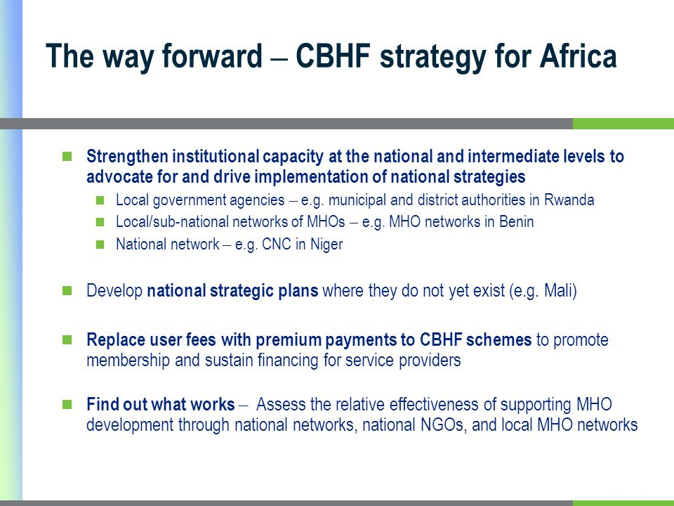 The way forward – CBHF strategy for Africa Strengthen institutional capacity at the national and intermediate levels to advocate for and drive implementation of national strategies Local government agencies – e.g.
