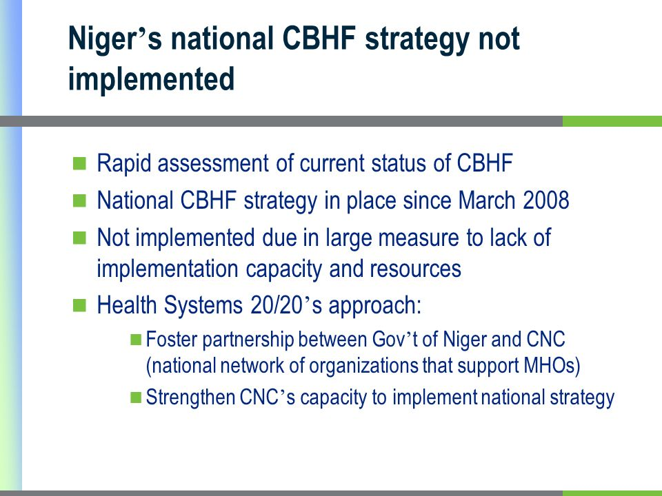 Niger s national CBHF strategy not implemented Rapid assessment of current status of CBHF National CBHF strategy in place since March 2008 Not implemented due in large measure to lack of implementation capacity and resources Health Systems 20/20 s approach: Foster partnership between Gov t of Niger and CNC (national network of organizations that support MHOs) Strengthen CNC s capacity to implement national strategy