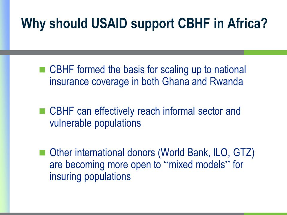 CBHF formed the basis for scaling up to national insurance coverage in both Ghana and Rwanda CBHF can effectively reach informal sector and vulnerable populations Other international donors (World Bank, ILO, GTZ) are becoming more open to mixed models for insuring populations Why should USAID support CBHF in Africa