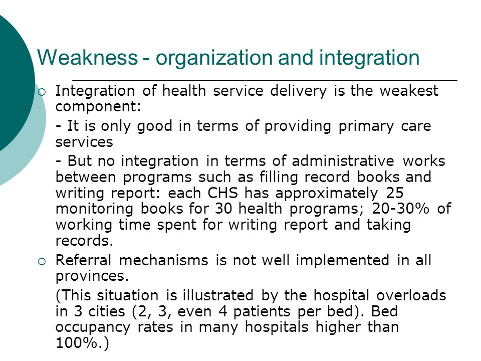Integration of health service delivery is the weakest component: - It is only good in terms of providing primary care services - But no integration in terms of administrative works between programs such as filling record books and writing report: each CHS has approximately 25 monitoring books for 30 health programs; 20-30% of working time spent for writing report and taking records.