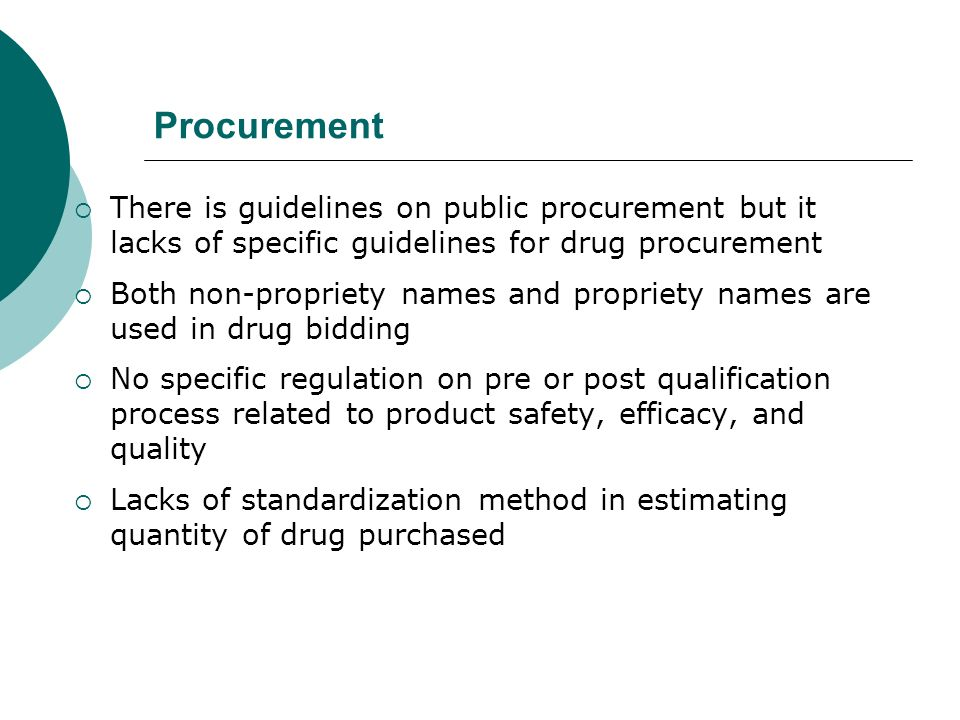 Procurement There is guidelines on public procurement but it lacks of specific guidelines for drug procurement Both non-propriety names and propriety names are used in drug bidding No specific regulation on pre or post qualification process related to product safety, efficacy, and quality Lacks of standardization method in estimating quantity of drug purchased