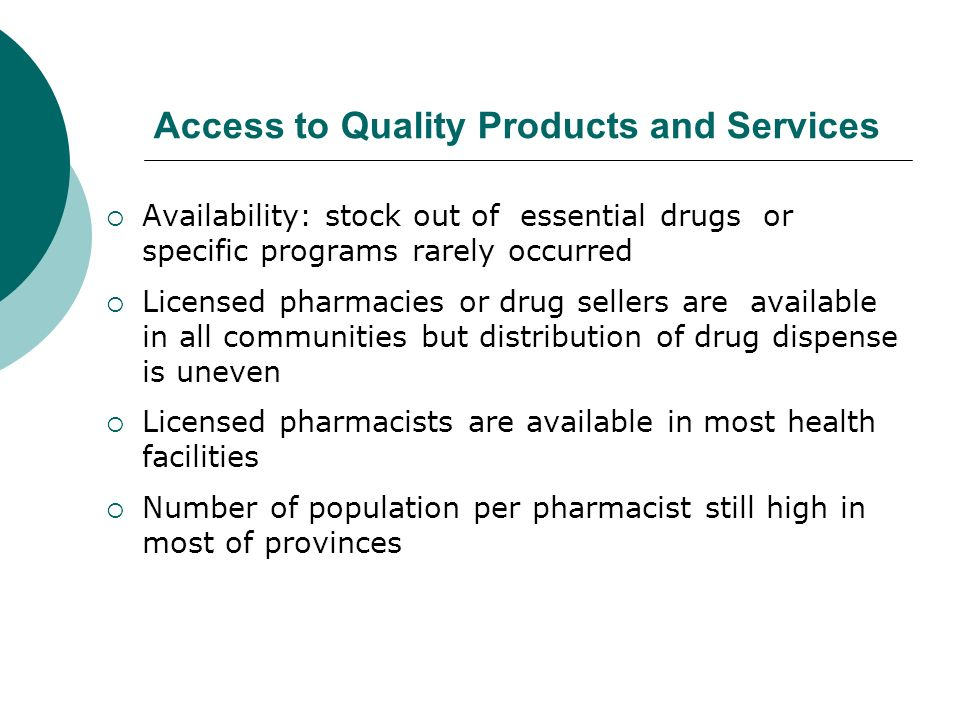 Access to Quality Products and Services Availability: stock out of essential drugs or specific programs rarely occurred Licensed pharmacies or drug sellers are available in all communities but distribution of drug dispense is uneven Licensed pharmacists are available in most health facilities Number of population per pharmacist still high in most of provinces