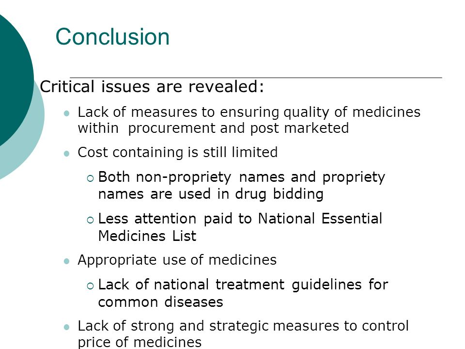 Conclusion Critical issues are revealed: Lack of measures to ensuring quality of medicines within procurement and post marketed Cost containing is still limited Both non-propriety names and propriety names are used in drug bidding Less attention paid to National Essential Medicines List Appropriate use of medicines Lack of national treatment guidelines for common diseases Lack of strong and strategic measures to control price of medicines