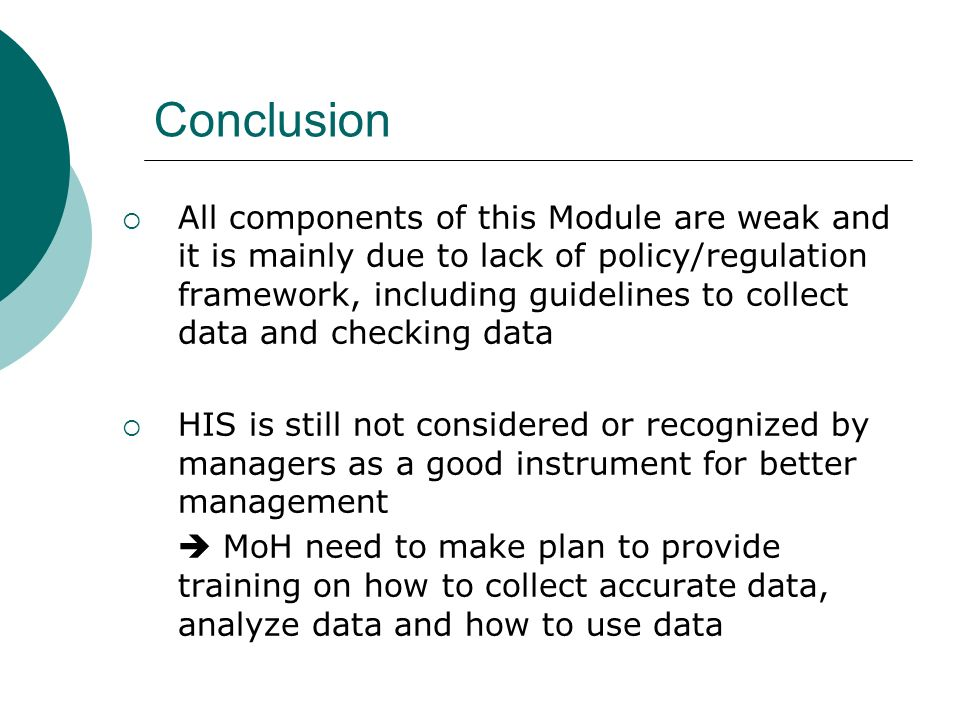 Conclusion All components of this Module are weak and it is mainly due to lack of policy/regulation framework, including guidelines to collect data and checking data HIS is still not considered or recognized by managers as a good instrument for better management MoH need to make plan to provide training on how to collect accurate data, analyze data and how to use data