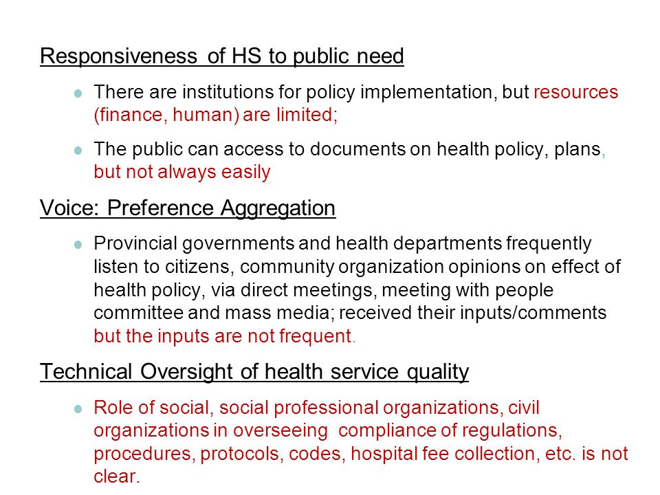 Responsiveness of HS to public need There are institutions for policy implementation, but resources (finance, human) are limited; The public can access to documents on health policy, plans, but not always easily Voice: Preference Aggregation Provincial governments and health departments frequently listen to citizens, community organization opinions on effect of health policy, via direct meetings, meeting with people committee and mass media; received their inputs/comments but the inputs are not frequent.
