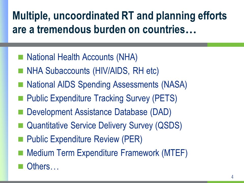 4 National Health Accounts (NHA) NHA Subaccounts (HIV/AIDS, RH etc) National AIDS Spending Assessments (NASA) Public Expenditure Tracking Survey (PETS) Development Assistance Database (DAD) Quantitative Service Delivery Survey (QSDS) Public Expenditure Review (PER) Medium Term Expenditure Framework (MTEF) Others … Multiple, uncoordinated RT and planning efforts are a tremendous burden on countries …