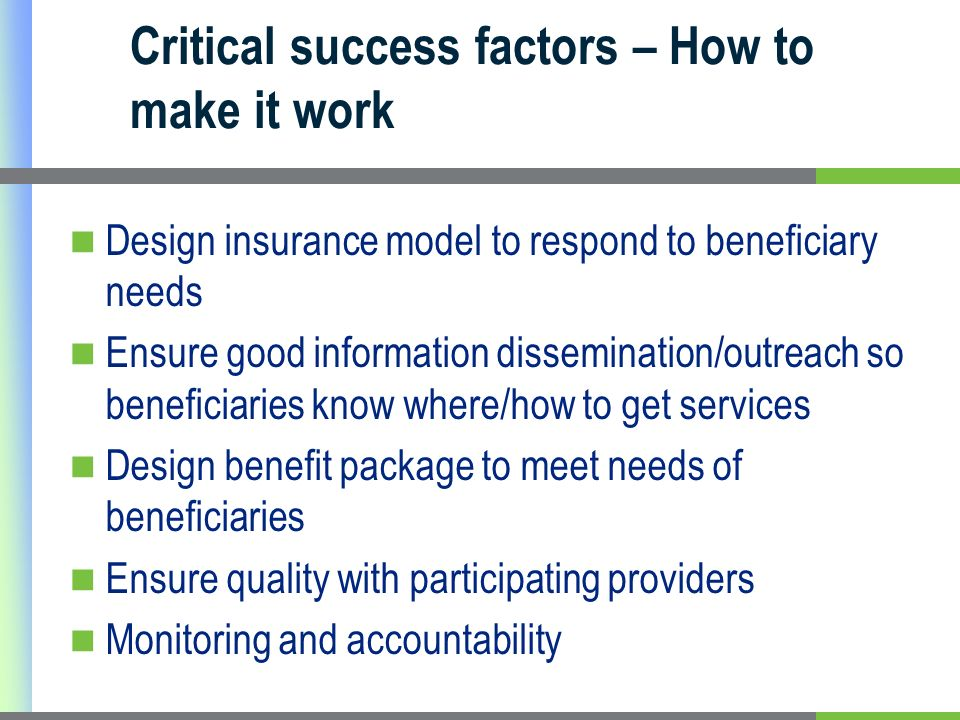 Critical success factors – How to make it work Design insurance model to respond to beneficiary needs Ensure good information dissemination/outreach so beneficiaries know where/how to get services Design benefit package to meet needs of beneficiaries Ensure quality with participating providers Monitoring and accountability