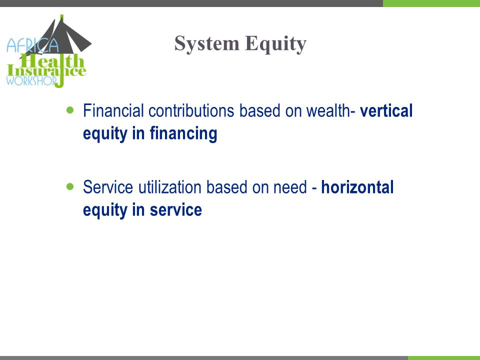 System Equity Financial contributions based on wealth- vertical equity in financing Service utilization based on need - horizontal equity in service