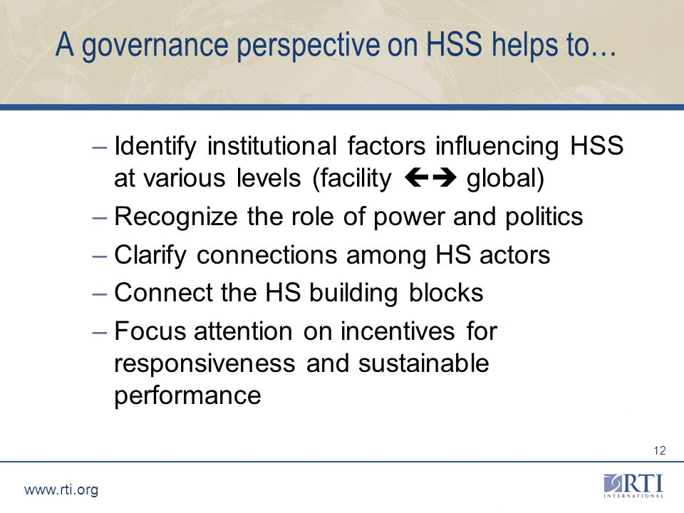 www.rti.org 12 A governance perspective on HSS helps to… –Identify institutional factors influencing HSS at various levels (facility global) –Recognize the role of power and politics –Clarify connections among HS actors –Connect the HS building blocks –Focus attention on incentives for responsiveness and sustainable performance
