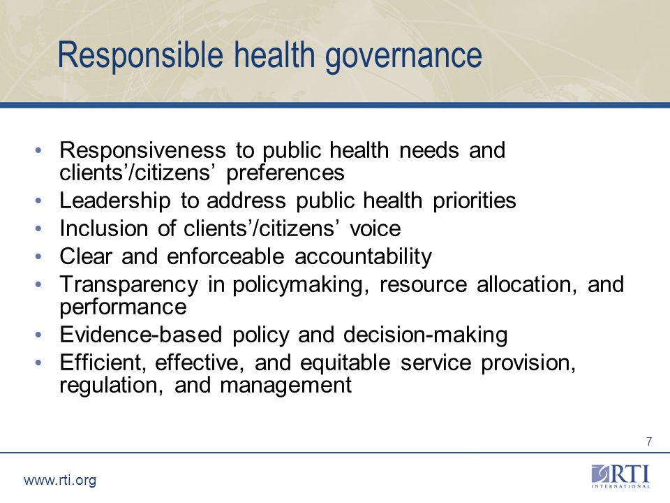 www.rti.org 7 Responsible health governance Responsiveness to public health needs and clients/citizens preferences Leadership to address public health priorities Inclusion of clients/citizens voice Clear and enforceable accountability Transparency in policymaking, resource allocation, and performance Evidence-based policy and decision-making Efficient, effective, and equitable service provision, regulation, and management
