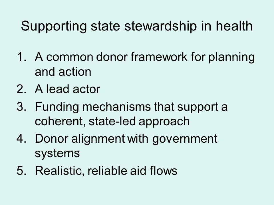 Supporting state stewardship in health 1.A common donor framework for planning and action 2.A lead actor 3.Funding mechanisms that support a coherent, state-led approach 4.Donor alignment with government systems 5.Realistic, reliable aid flows