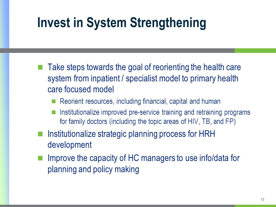 Invest in System Strengthening Take steps towards the goal of reorienting the health care system from inpatient / specialist model to primary health care focused model Reorient resources, including financial, capital and human Institutionalize improved pre-service training and retraining programs for family doctors (including the topic areas of HIV, TB, and FP) Institutionalize strategic planning process for HRH development Improve the capacity of HC managers to use info/data for planning and policy making 13