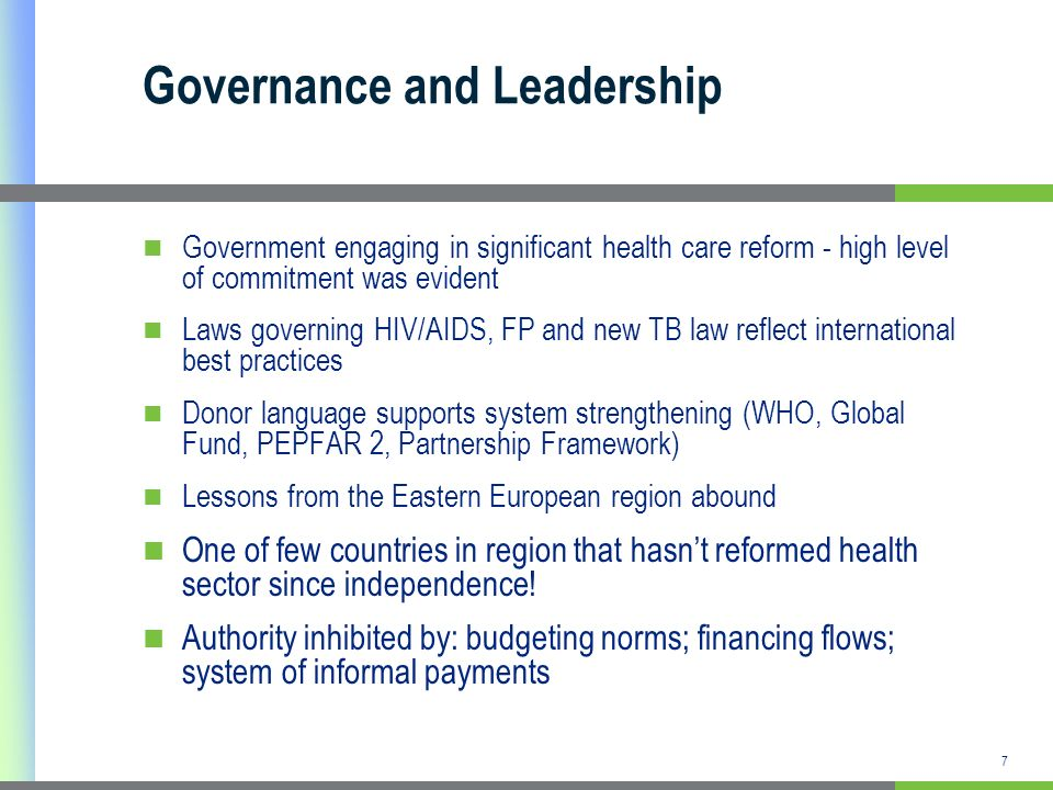 Governance and Leadership Government engaging in significant health care reform - high level of commitment was evident Laws governing HIV/AIDS, FP and new TB law reflect international best practices Donor language supports system strengthening (WHO, Global Fund, PEPFAR 2, Partnership Framework) Lessons from the Eastern European region abound One of few countries in region that hasnt reformed health sector since independence.