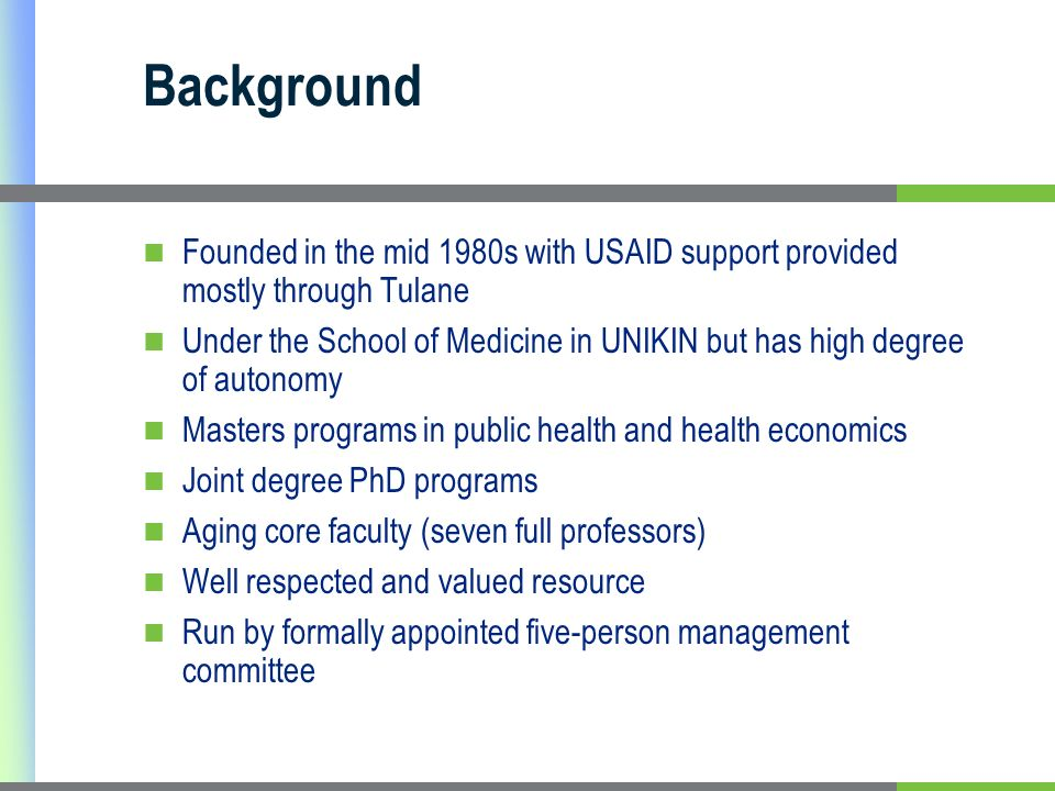 Background Founded in the mid 1980s with USAID support provided mostly through Tulane Under the School of Medicine in UNIKIN but has high degree of autonomy Masters programs in public health and health economics Joint degree PhD programs Aging core faculty (seven full professors) Well respected and valued resource Run by formally appointed five-person management committee