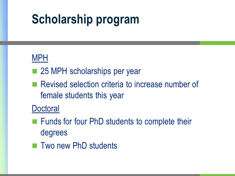 Scholarship program MPH 25 MPH scholarships per year Revised selection criteria to increase number of female students this year Doctoral Funds for four PhD students to complete their degrees Two new PhD students