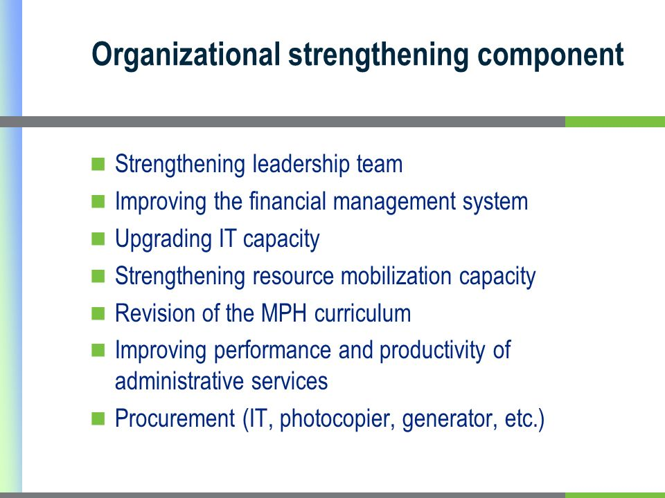 Organizational strengthening component Strengthening leadership team Improving the financial management system Upgrading IT capacity Strengthening resource mobilization capacity Revision of the MPH curriculum Improving performance and productivity of administrative services Procurement (IT, photocopier, generator, etc.)