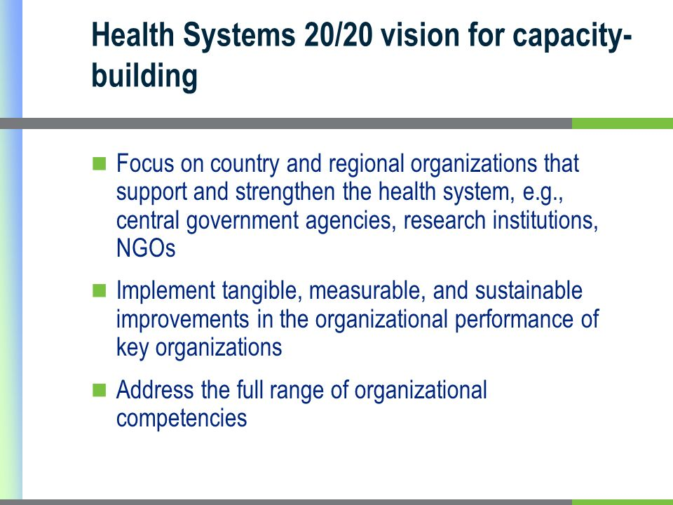 Health Systems 20/20 vision for capacity- building Focus on country and regional organizations that support and strengthen the health system, e.g., central government agencies, research institutions, NGOs Implement tangible, measurable, and sustainable improvements in the organizational performance of key organizations Address the full range of organizational competencies