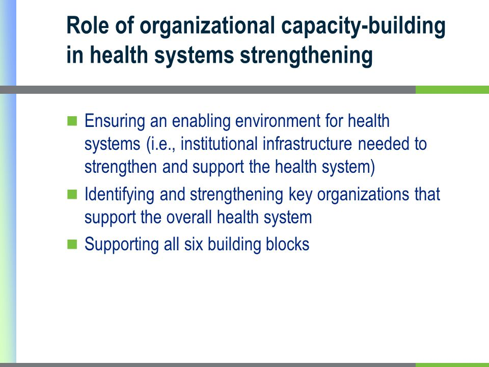 Role of organizational capacity-building in health systems strengthening Ensuring an enabling environment for health systems (i.e., institutional infrastructure needed to strengthen and support the health system) Identifying and strengthening key organizations that support the overall health system Supporting all six building blocks