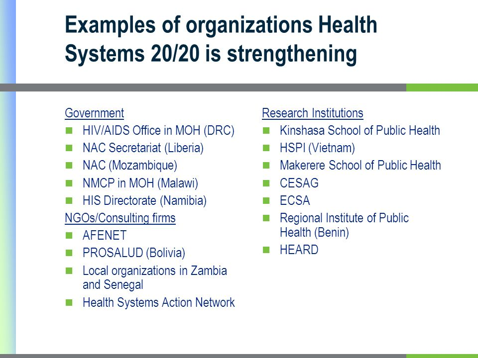 Examples of organizations Health Systems 20/20 is strengthening Government HIV/AIDS Office in MOH (DRC) NAC Secretariat (Liberia) NAC (Mozambique) NMCP in MOH (Malawi) HIS Directorate (Namibia) NGOs/Consulting firms AFENET PROSALUD (Bolivia) Local organizations in Zambia and Senegal Health Systems Action Network Research Institutions Kinshasa School of Public Health HSPI (Vietnam) Makerere School of Public Health CESAG ECSA Regional Institute of Public Health (Benin) HEARD