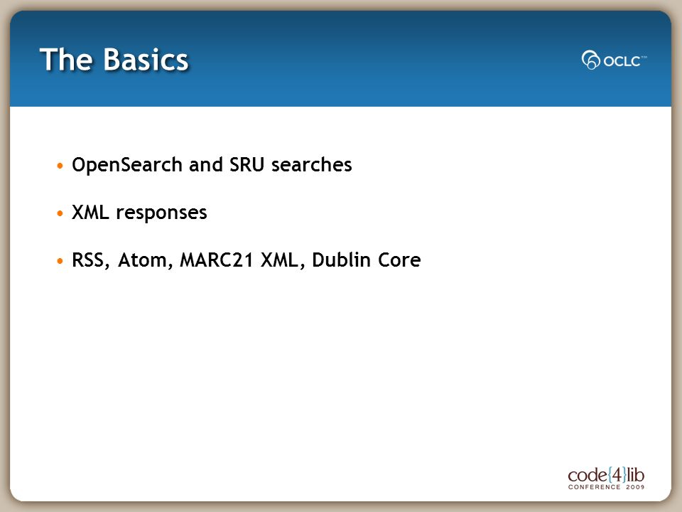 The Basics OpenSearch and SRU searches XML responses RSS, Atom, MARC21 XML, Dublin Core