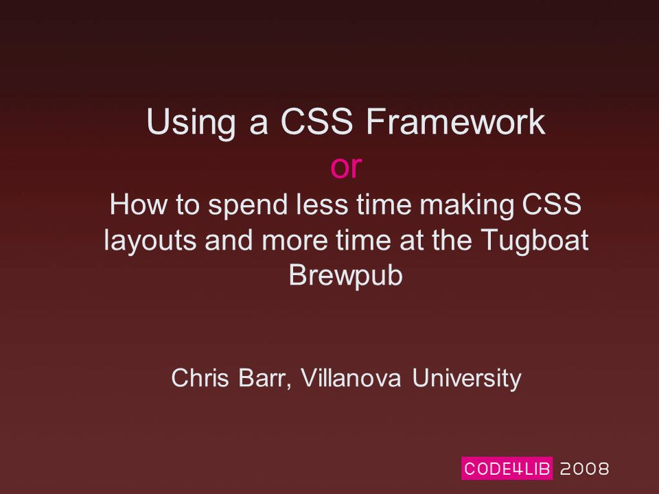 Using a CSS Framework or How to spend less time making CSS layouts and more time at the Tugboat Brewpub Chris Barr, Villanova University