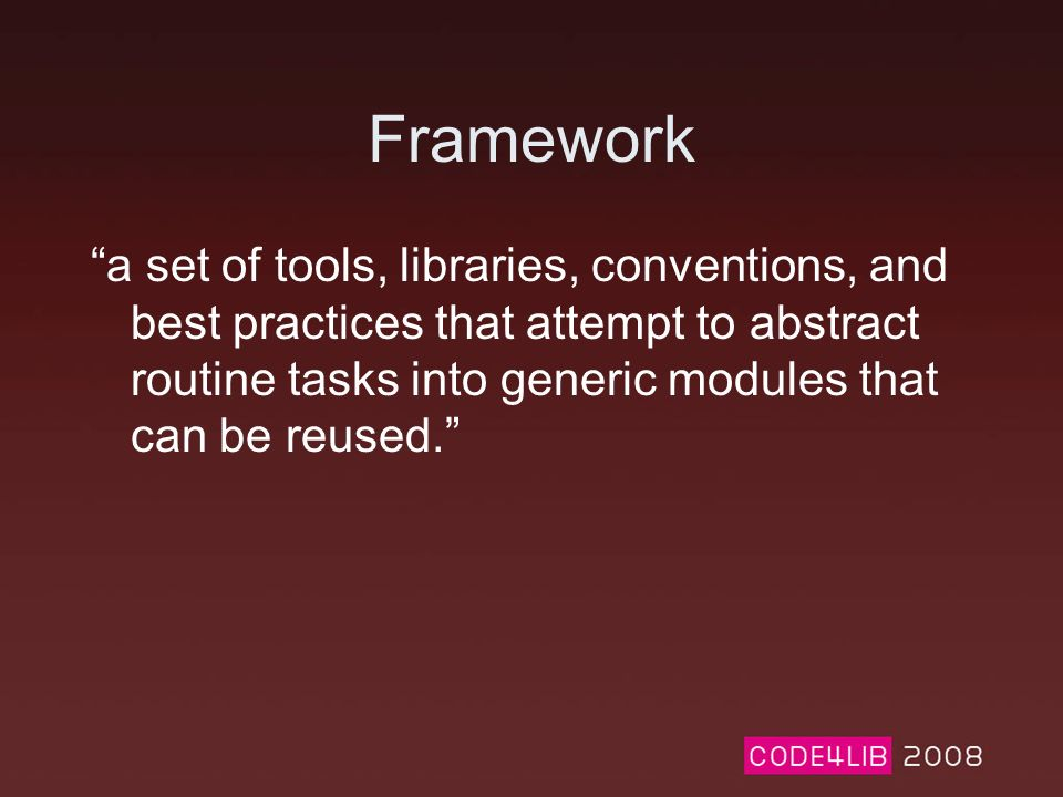 Framework a set of tools, libraries, conventions, and best practices that attempt to abstract routine tasks into generic modules that can be reused.
