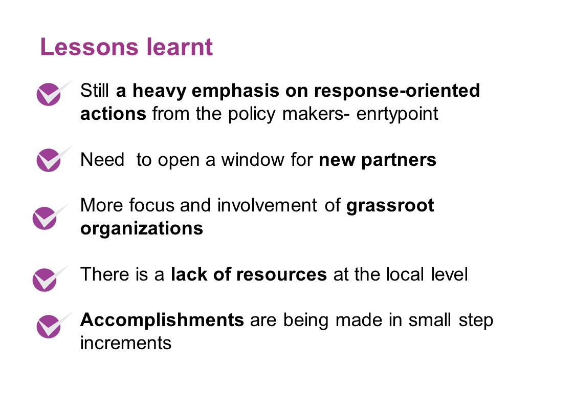 Still a heavy emphasis on response-oriented actions from the policy makers- enrtypoint Need to open a window for new partners More focus and involvement of grassroot organizations There is a lack of resources at the local level Accomplishments are being made in small step increments Lessons learnt