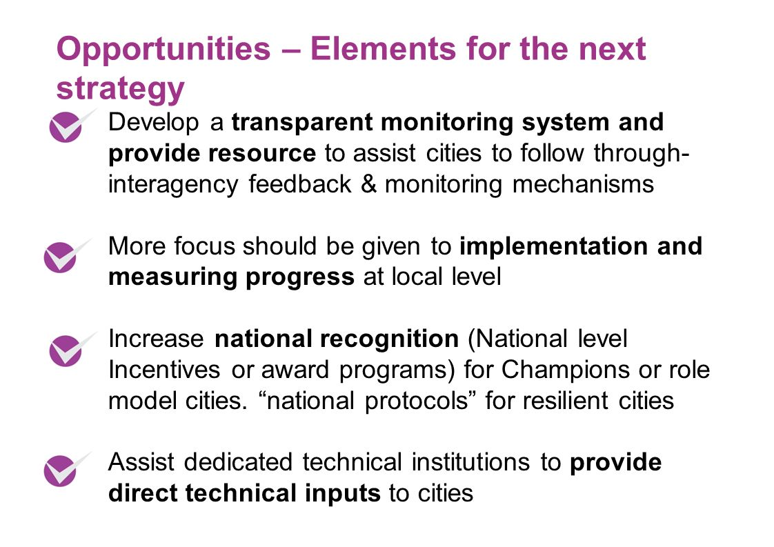 Develop a transparent monitoring system and provide resource to assist cities to follow through- interagency feedback & monitoring mechanisms More focus should be given to implementation and measuring progress at local level Increase national recognition (National level Incentives or award programs) for Champions or role model cities.