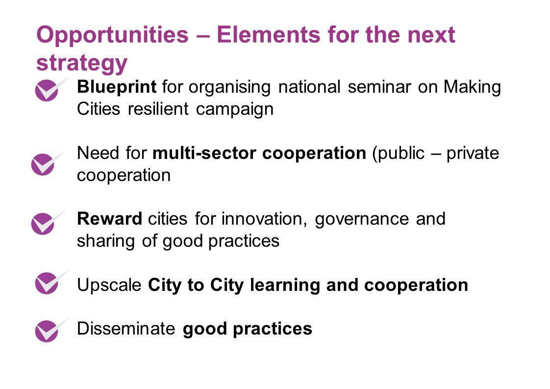 Blueprint for organising national seminar on Making Cities resilient campaign Need for multi-sector cooperation (public – private cooperation Reward cities for innovation, governance and sharing of good practices Upscale City to City learning and cooperation Disseminate good practices Opportunities – Elements for the next strategy