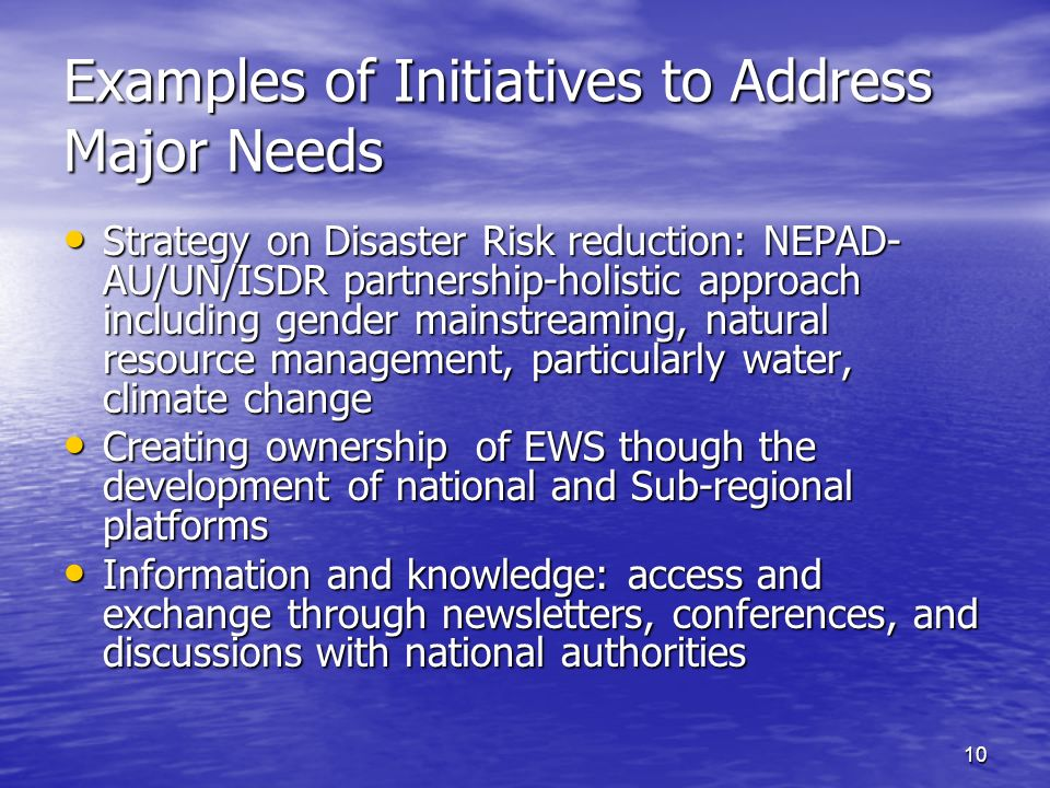 10 Examples of Initiatives to Address Major Needs Strategy on Disaster Risk reduction: NEPAD- AU/UN/ISDR partnership-holistic approach including gender mainstreaming, natural resource management, particularly water, climate change Strategy on Disaster Risk reduction: NEPAD- AU/UN/ISDR partnership-holistic approach including gender mainstreaming, natural resource management, particularly water, climate change Creating ownership of EWS though the development of national and Sub-regional platforms Creating ownership of EWS though the development of national and Sub-regional platforms Information and knowledge: access and exchange through newsletters, conferences, and discussions with national authorities Information and knowledge: access and exchange through newsletters, conferences, and discussions with national authorities