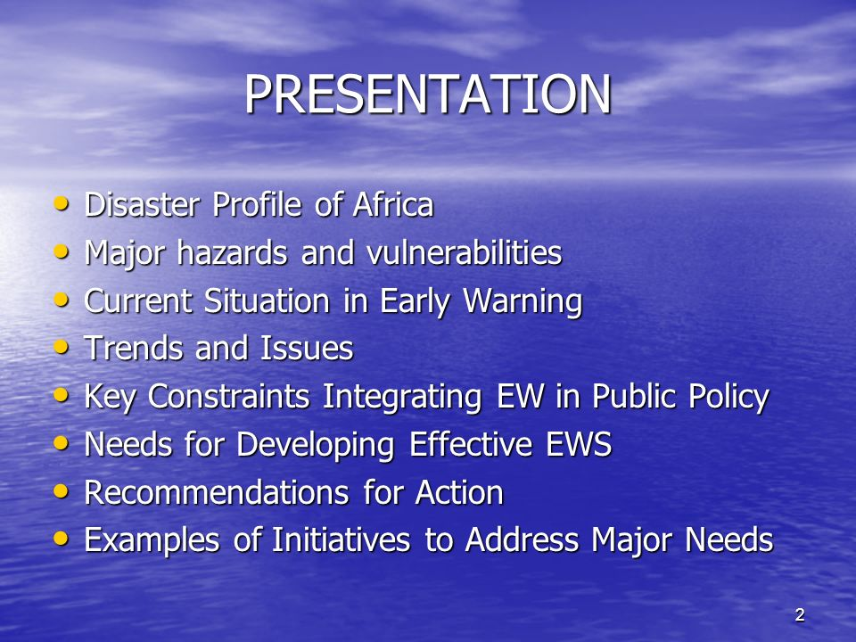 2 PRESENTATION Disaster Profile of Africa Disaster Profile of Africa Major hazards and vulnerabilities Major hazards and vulnerabilities Current Situation in Early Warning Current Situation in Early Warning Trends and Issues Trends and Issues Key Constraints Integrating EW in Public Policy Key Constraints Integrating EW in Public Policy Needs for Developing Effective EWS Needs for Developing Effective EWS Recommendations for Action Recommendations for Action Examples of Initiatives to Address Major Needs Examples of Initiatives to Address Major Needs