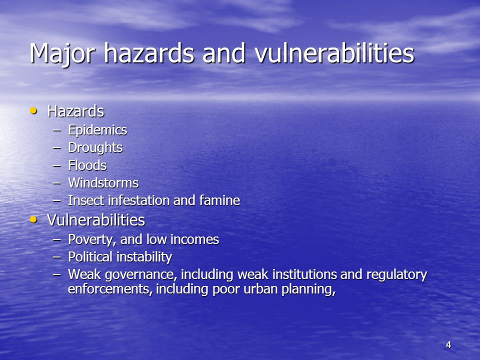 4 Major hazards and vulnerabilities Hazards Hazards –Epidemics –Droughts –Floods –Windstorms –Insect infestation and famine Vulnerabilities Vulnerabilities –Poverty, and low incomes –Political instability –Weak governance, including weak institutions and regulatory enforcements, including poor urban planning,