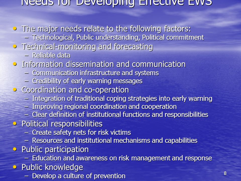 8 Needs for Developing Effective EWS The major needs relate to the following factors: The major needs relate to the following factors: –Technological, Public understanding, Political commitment Technical-monitoring and forecasting Technical-monitoring and forecasting –Reliable data Information dissemination and communication Information dissemination and communication –Communication infrastructure and systems –Credibility of early warning messages Coordination and co-operation Coordination and co-operation –Integration of traditional coping strategies into early warning –Improving regional coordination and cooperation –Clear definition of institutional functions and responsibilities Political responsibilities Political responsibilities –Create safety nets for risk victims –Resources and institutional mechanisms and capabilities Public participation Public participation –Education and awareness on risk management and response Public knowledge Public knowledge –Develop a culture of prevention