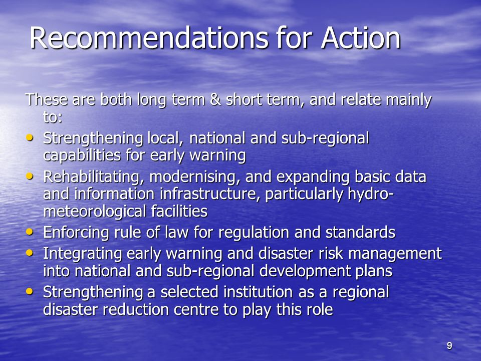 9 Recommendations for Action These are both long term & short term, and relate mainly to: Strengthening local, national and sub-regional capabilities for early warning Strengthening local, national and sub-regional capabilities for early warning Rehabilitating, modernising, and expanding basic data and information infrastructure, particularly hydro- meteorological facilities Rehabilitating, modernising, and expanding basic data and information infrastructure, particularly hydro- meteorological facilities Enforcing rule of law for regulation and standards Enforcing rule of law for regulation and standards Integrating early warning and disaster risk management into national and sub-regional development plans Integrating early warning and disaster risk management into national and sub-regional development plans Strengthening a selected institution as a regional disaster reduction centre to play this role Strengthening a selected institution as a regional disaster reduction centre to play this role