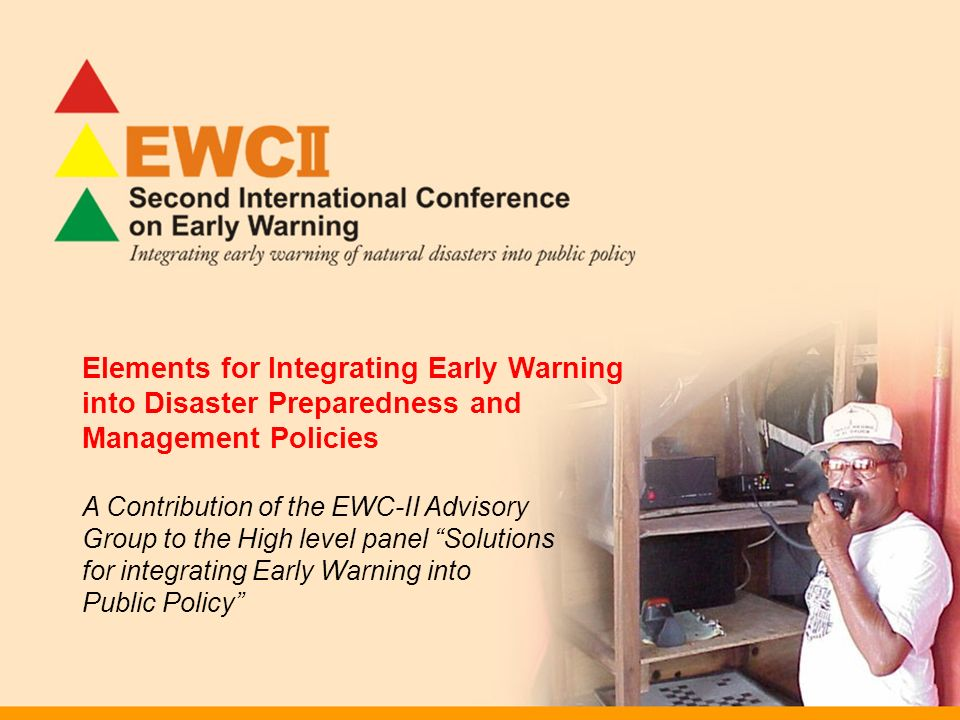 Elements for Integrating Early Warning into Disaster Preparedness and Management Policies A Contribution of the EWC-II Advisory Group to the High level panel Solutions for integrating Early Warning into Public Policy