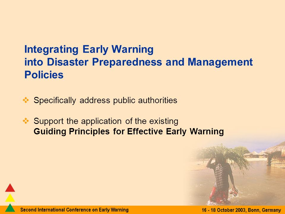 Integrating Early Warning into Disaster Preparedness and Management Policies Specifically address public authorities Support the application of the existing Guiding Principles for Effective Early Warning