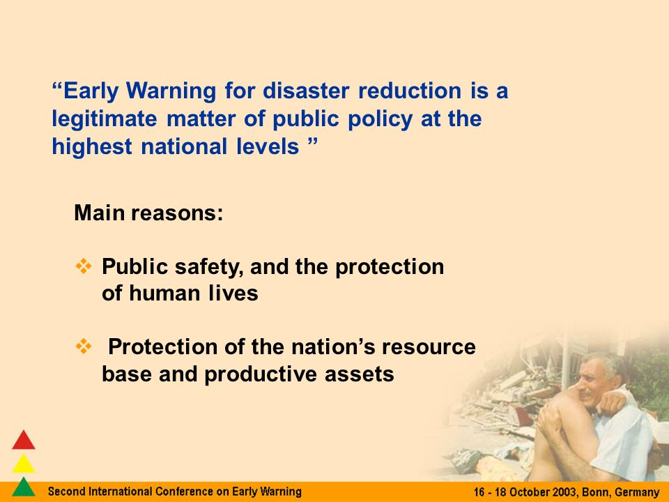 Early Warning for disaster reduction is a legitimate matter of public policy at the highest national levels Main reasons: Public safety, and the protection of human lives Protection of the nations resource base and productive assets