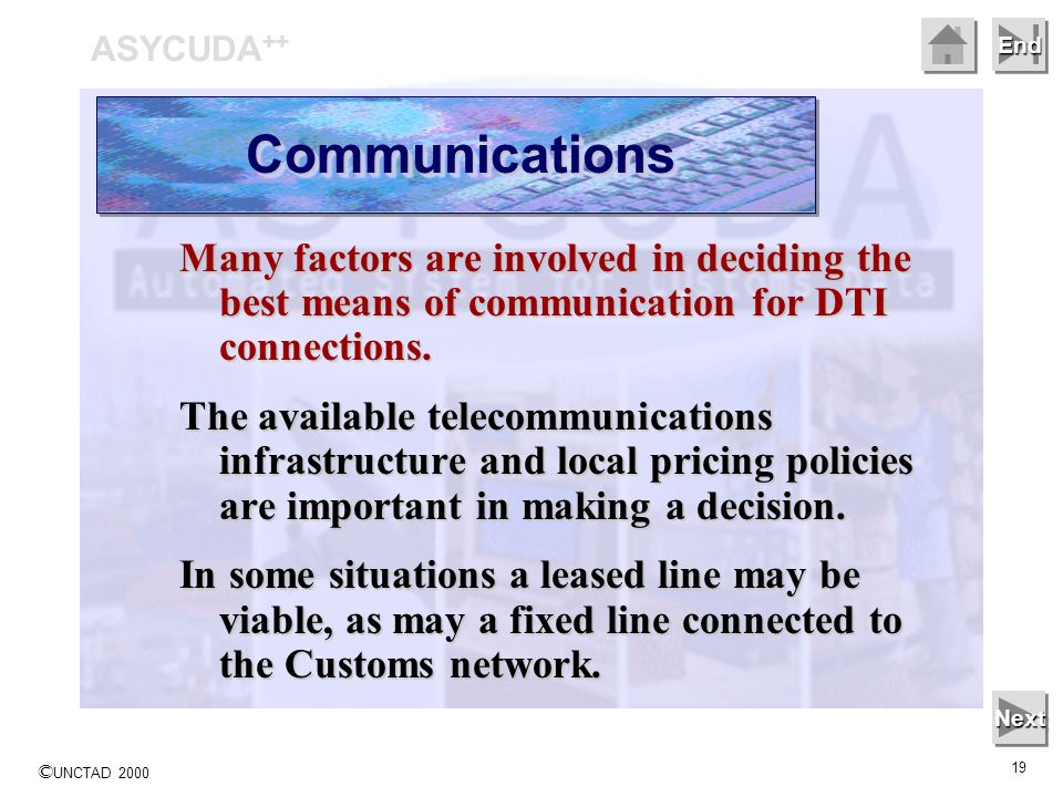 © UNCTAD 2000 19 End ASYCUDA ++ CommunicationsCommunications Next Many factors are involved in deciding the best means of communication for DTI connections.