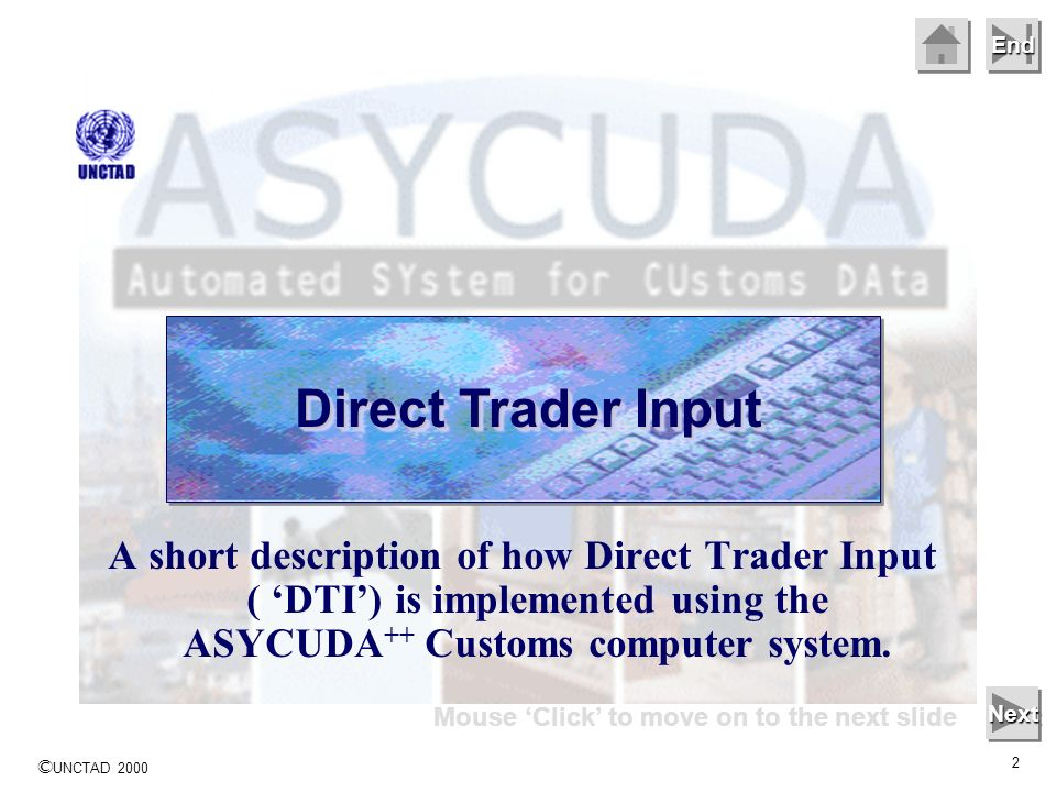 © UNCTAD 2000 2 End Direct Trader Input A short description of how Direct Trader Input ( DTI) is implemented using the ASYCUDA ++ Customs computer system.