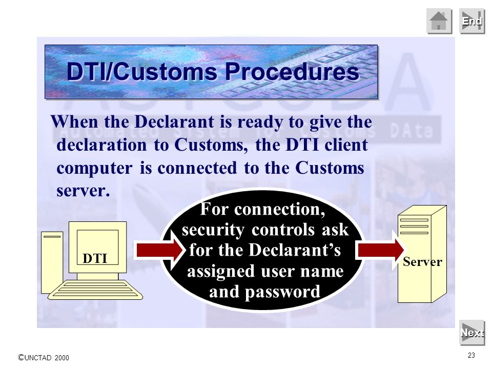 © UNCTAD 2000 23 End When the Declarant is ready to give the declaration to Customs, the DTI client computer is connected to the Customs server.