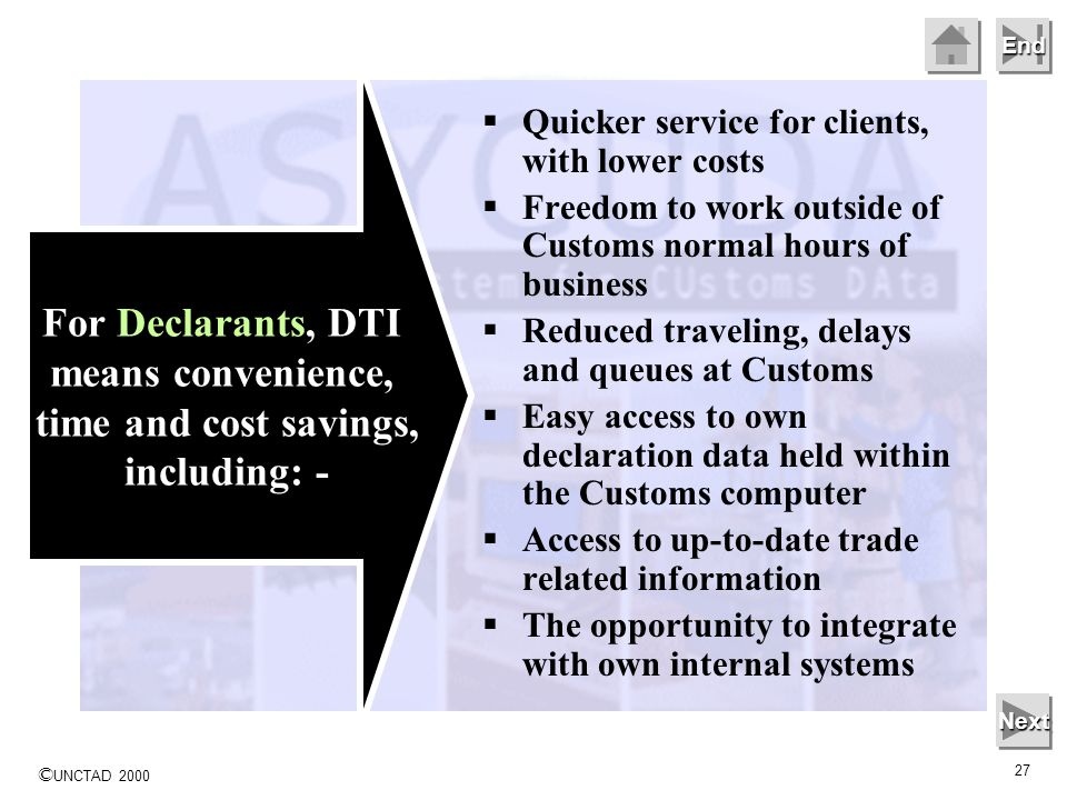 © UNCTAD 2000 27 End Quicker service for clients, with lower costs Freedom to work outside of Customs normal hours of business Reduced traveling, delays and queues at Customs Easy access to own declaration data held within the Customs computer Access to up-to-date trade related information The opportunity to integrate with own internal systems Next For Declarants, DTI means convenience, time and cost savings, including: -