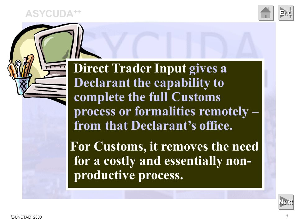 © UNCTAD 2000 9 End ASYCUDA ++ Next Direct Trader Input gives a Declarant the capability to complete the full Customs process or formalities remotely – from that Declarants office.