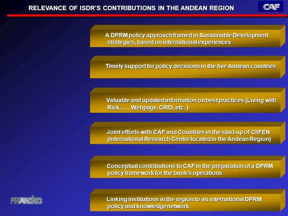 RELEVANCE OF ISDRS CONTRIBUTIONS IN THE ANDEAN REGION Timely support for policy decisions in the five Andean countries Timely support for policy decisions in the five Andean countries A DPRM policy approach framed in Sustainable Development strategies, based on international experiences A DPRM policy approach framed in Sustainable Development strategies, based on international experiences Valuable and updated information on best practices (Living with Risk, ….