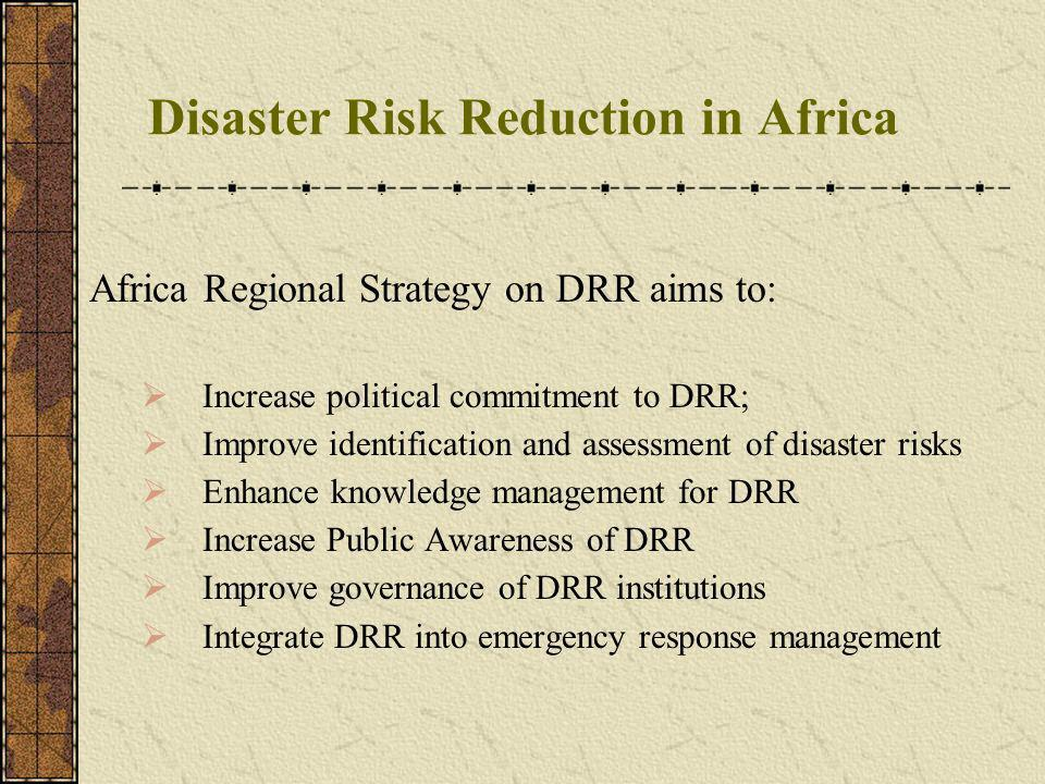 Disaster Risk Reduction in Africa Africa Regional Strategy on DRR aims to: Increase political commitment to DRR; Improve identification and assessment of disaster risks Enhance knowledge management for DRR Increase Public Awareness of DRR Improve governance of DRR institutions Integrate DRR into emergency response management