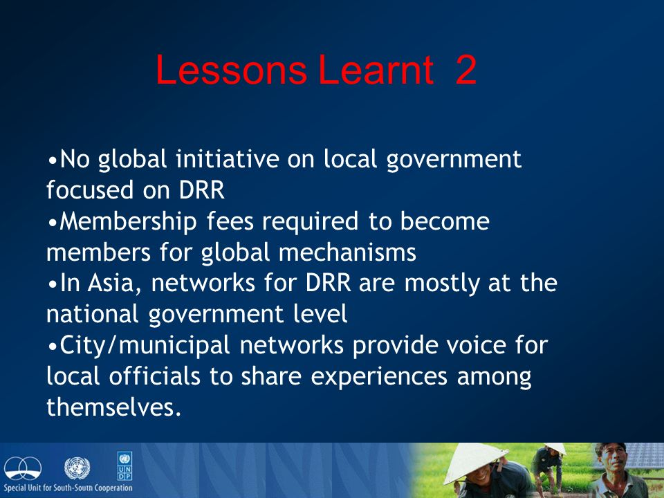 Lessons Learnt 2 No global initiative on local government focused on DRR Membership fees required to become members for global mechanisms In Asia, networks for DRR are mostly at the national government level City/municipal networks provide voice for local officials to share experiences among themselves.