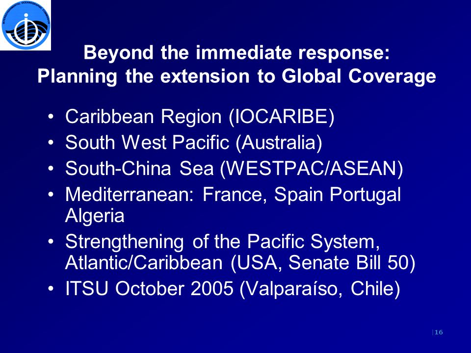 |16 Beyond the immediate response: Planning the extension to Global Coverage Caribbean Region (IOCARIBE) South West Pacific (Australia) South-China Sea (WESTPAC/ASEAN) Mediterranean: France, Spain Portugal Algeria Strengthening of the Pacific System, Atlantic/Caribbean (USA, Senate Bill 50) ITSU October 2005 (Valparaíso, Chile)