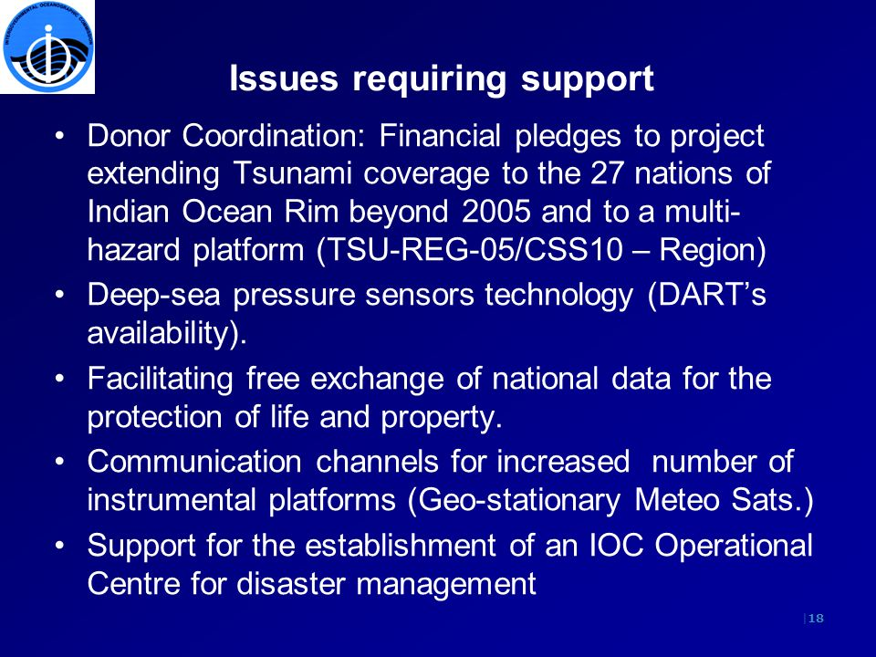 |18 Issues requiring support Donor Coordination: Financial pledges to project extending Tsunami coverage to the 27 nations of Indian Ocean Rim beyond 2005 and to a multi- hazard platform (TSU-REG-05/CSS10 – Region) Deep-sea pressure sensors technology (DARTs availability).
