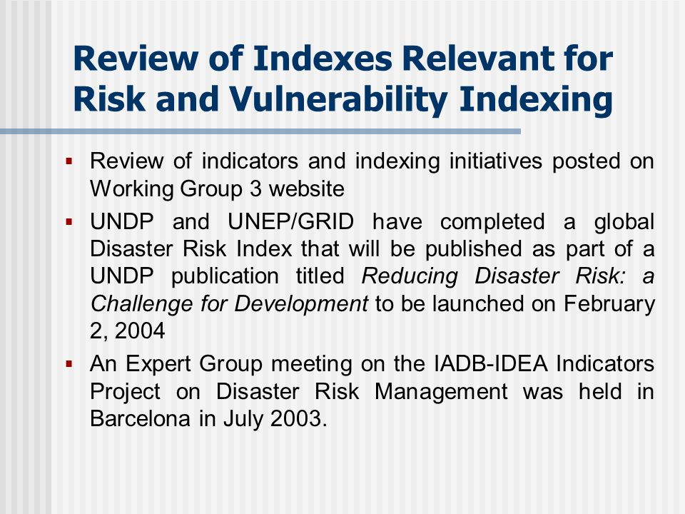 Review of Indexes Relevant for Risk and Vulnerability Indexing Review of indicators and indexing initiatives posted on Working Group 3 website UNDP and UNEP/GRID have completed a global Disaster Risk Index that will be published as part of a UNDP publication titled Reducing Disaster Risk: a Challenge for Development to be launched on February 2, 2004 An Expert Group meeting on the IADB-IDEA Indicators Project on Disaster Risk Management was held in Barcelona in July 2003.