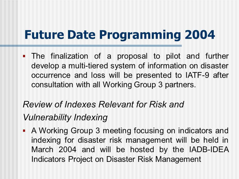 Future Date Programming 2004 The finalization of a proposal to pilot and further develop a multi-tiered system of information on disaster occurrence and loss will be presented to IATF-9 after consultation with all Working Group 3 partners.